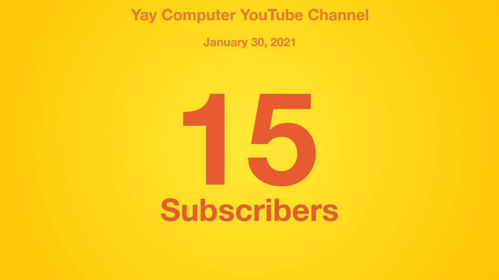 Yay Computer YouTube Channel, January 30, 2021, 15 Subscribers