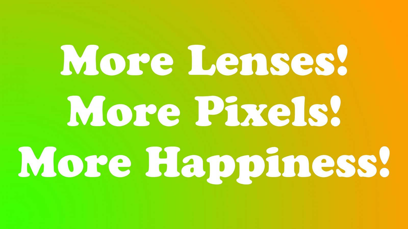 More Lenses! More Pixels! More Happiness!