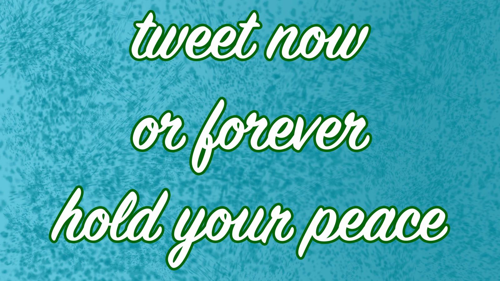 tweet now or forever hold your peace