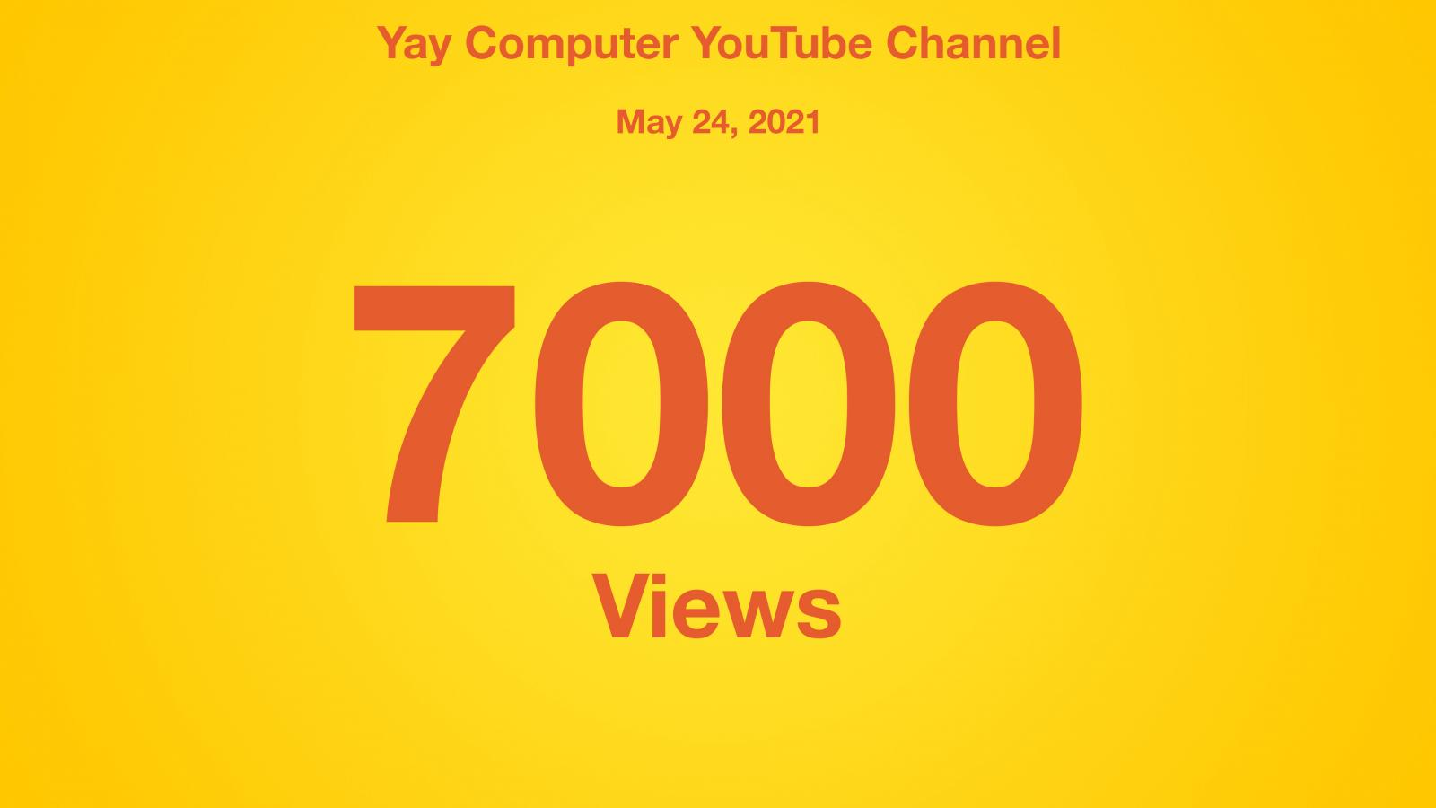 Yay Computer YouTube Channel, May 24 2021, 7000 Views