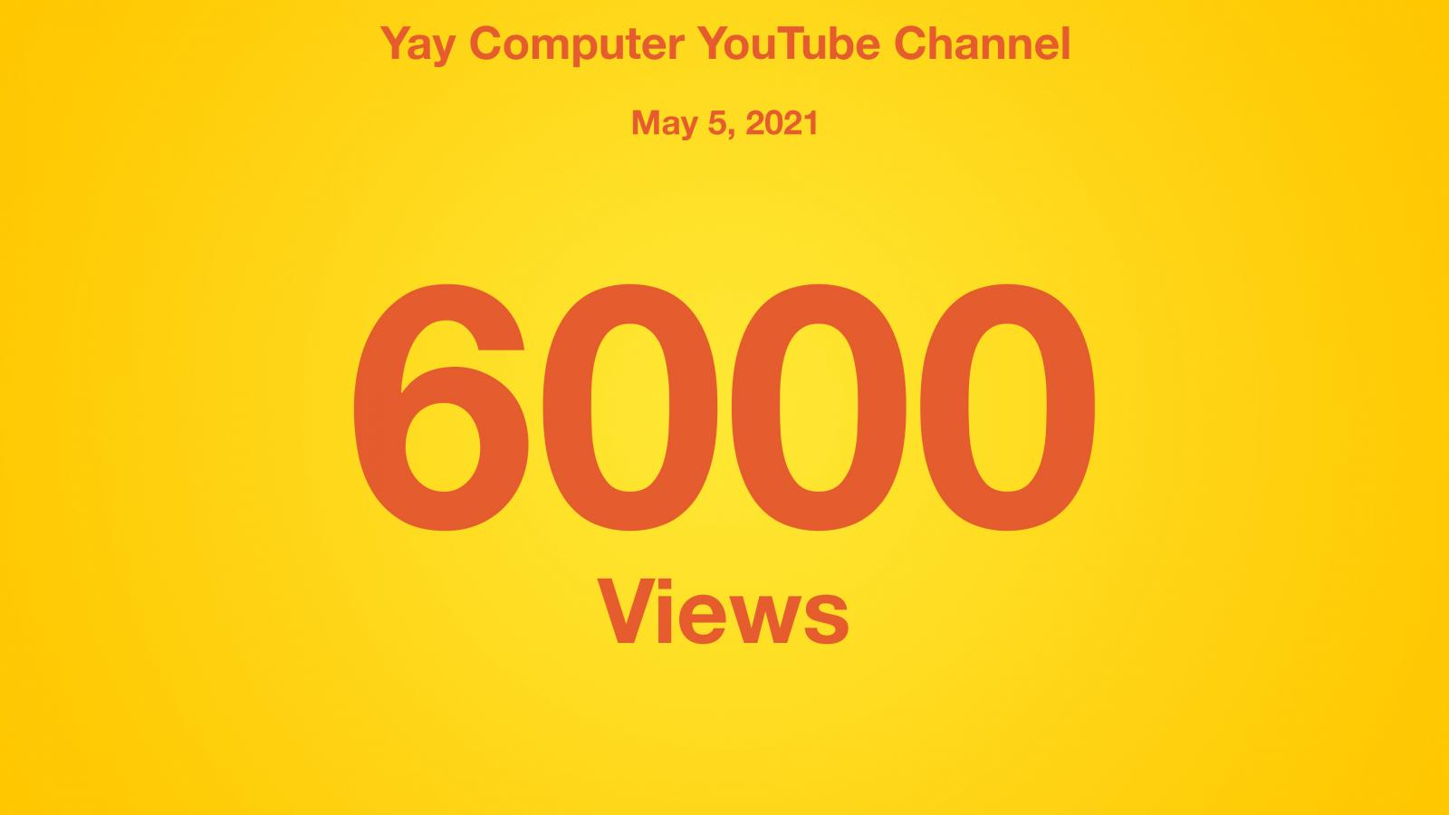 Yay Computer YouTube Channel, May 5 2021, 6000 Views