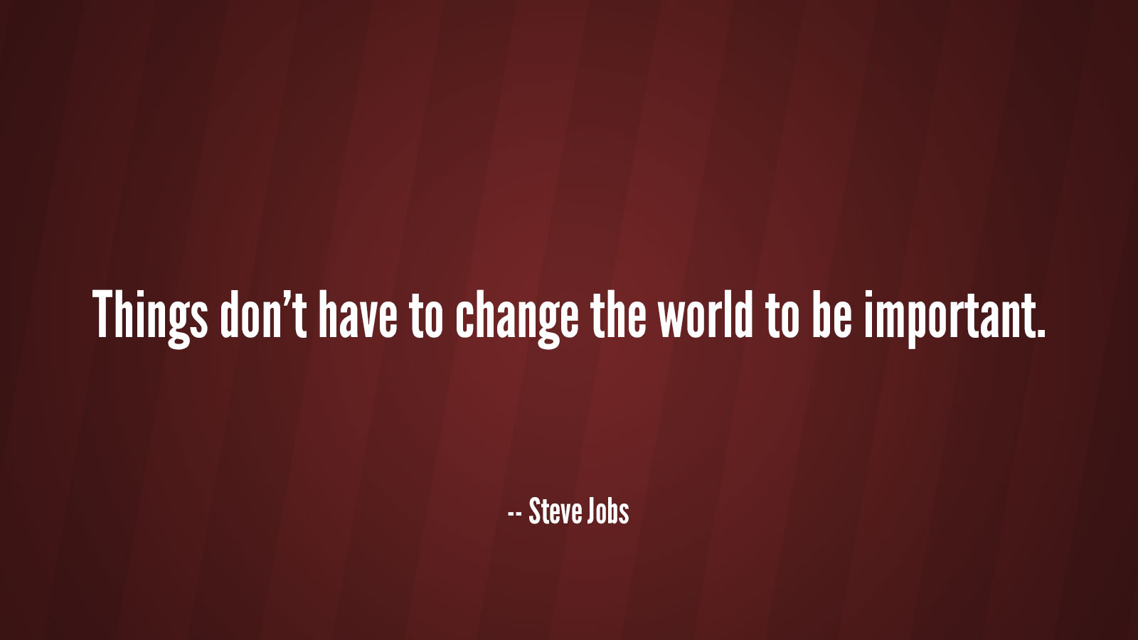 Things don't have to change the world to be important. -- Steve Jobs.