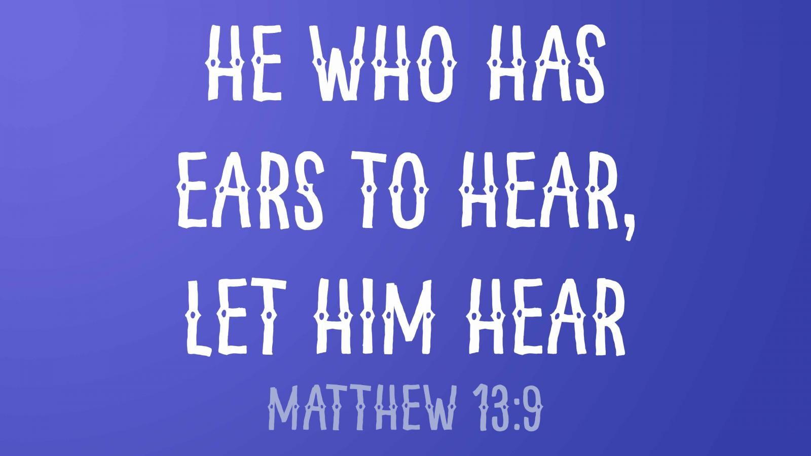 he who has ears to hear, let him hear (Matthew 13:9)