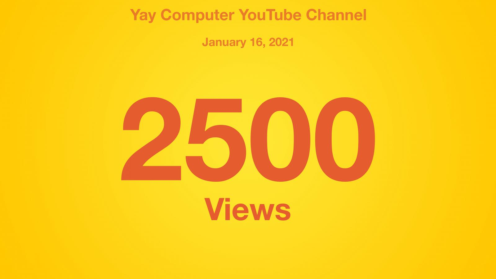 Yay Computer YouTube Channel, January 16, 2021, 2500 Views